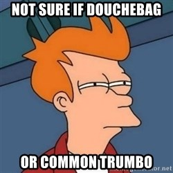 Not sure if troll - Not sure if douchebag Or common trumbo