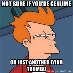 Not sure if troll - Not sure if you're genuine Or just another lying trumbo