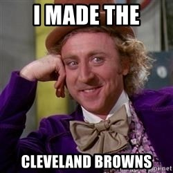 WillyWonka - i made the cleveland browns