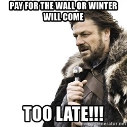 Winter is Coming - Pay for the wall or winter will come Too late!!!