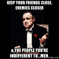 The Godfather - Keep your friends close, enemies closer & the people you're indifferent to...meh.
