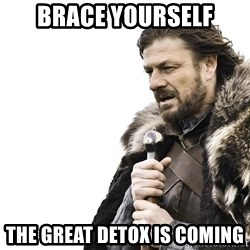 Winter is Coming - Brace yourself The great detox is coming