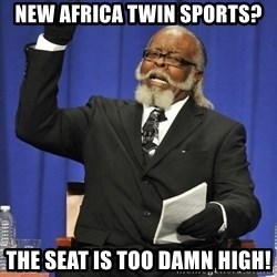 Rent Is Too Damn High - New Africa twin sports? the seat is too damn high!