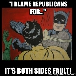 "Batman Slappp - ""I blame Republicans for..."" It's both sides fault!"
