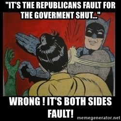 "Batman Slappp - ""It's the Republicans fault for The goverment shut..."" Wrong ! It's both sides fault!"
