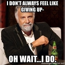 The Most Interesting Man In The World - I don't always feel like giving up- oh wait...I do.