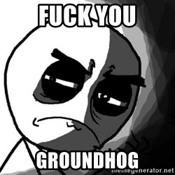 You, what have you done? (Draw) - FUCK YOU GROUNDHOG