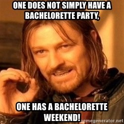 One Does Not Simply - One does not simply have a bachelorette party, one has a bachelorette weekend!
