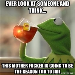 Kermit The Frog Drinking Tea - Ever look at someone and think... This mother fucker is going to be the reason I go to jail