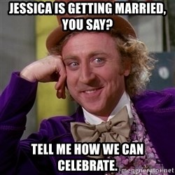 Willy Wonka - Jessica is getting married, you say? Tell me how we can celebrate.