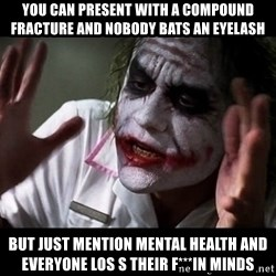 joker mind loss - You can present with a compound fracture and nobody bats an eyelash But just mention mental health and everyone los s their f***in minds