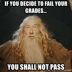 You shall not pass - if you decide to fail your grades... you shall not pass