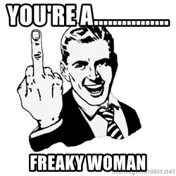 middle finger - you're a................ Freaky woman