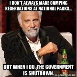 The Most Interesting Man In The World - I don't always make camping reservations at National Parks... But when I do, the government is shutdown.