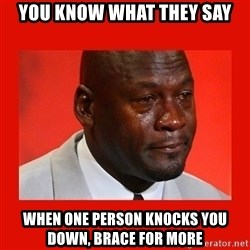crying michael jordan - you know what they say when one person knocks you down, brace for more
