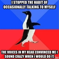 Socially Awkward to Awesome Penguin - I stopped the habit of occasionally talking to myself The voices in my head convinced me I sound crazy when I would do it.