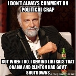 The Most Interesting Man In The World - I don't always comment on political crap But when I do, I remind liberals that Obama and Clinton had gov't shutdowns