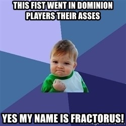Success Kid - This fist went in Dominion players their asses yes my name is Fractorus!