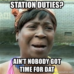 Ain't Nobody got time fo that - Station duties? ain't nobody got                  time for dat