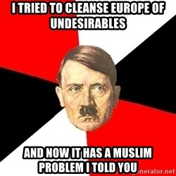 Advice Hitler - I tried to cleanse Europe of undesirables And now it has a Muslim problem I told you