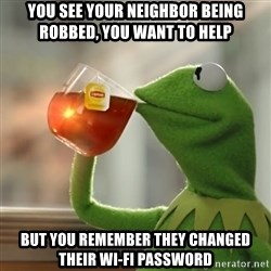 Kermit The Frog Drinking Tea - You see your neighbor being robbed, you want to help but you remember they changed their wi-fi password