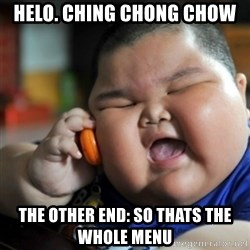 fat chinese kid - Helo. Ching Chong Chow The Other end: So thats the whole menu