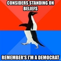 Socially Awesome Awkward Penguin - Considers standing on beliefs Remember's I'm a democrat
