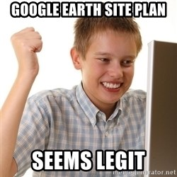 First Day on the internet kid - google earth site plan seems legit