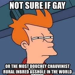 Futurama Fry - Not sure if gay  or the most douchey chauvinist rural inbred asshole in the world