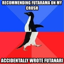 Socially Awkward to Awesome Penguin - Recommending futarama on my crush Accidentally wrote futanari