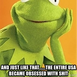 Kermit the frog - and just like that.......the entire USA became obsessed with shit