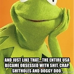 Kermit the frog - and just like that....the entire USA became obsessed with shit, crap, shitholes and doggy doo.