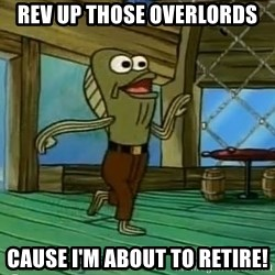 Rev Up Those Fryers - Rev up those overlords Cause I'm about to retire!