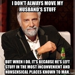 The Most Interesting Man In The World - I don't always move my husband's stuff but when i do, it's because he's left stuff in the most inconvenient and nonsensical places known to man.