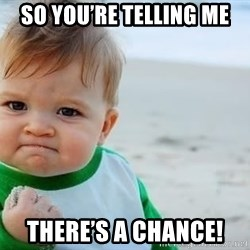 fist pump baby - So you're telling me There's a chance!