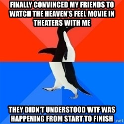 Socially Awesome Awkward Penguin - Finally convinced my friends to watch the Heaven's Feel movie in theaters with me They didn't understood wtf was happening from start to finish