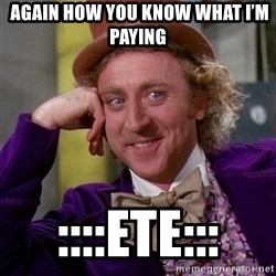 Willy Wonka - again how you know what I'm paying  ::::ete:::