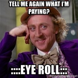 Willy Wonka - Tell me again what I'm paying? ::::eye roll:::