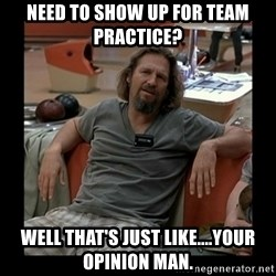 The Dude - Need to show up for team practice? Well that's just like....your opinion man.