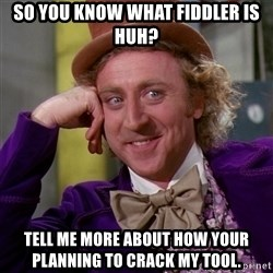 Willy Wonka - So you know what fiddler is huh? Tell me more about how your planning to crack my tool.