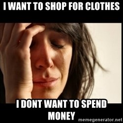 First World Problems - I WANT TO SHOP FOR CLOTHES I DONT WANT TO SPEND MONEY