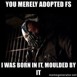 Bane Meme - You merely adopted FS I was born in it, moulded by it