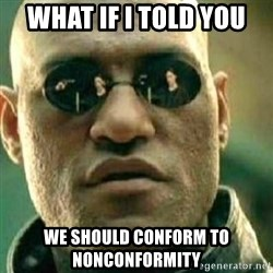 What If I Told You - What if I told you we should conform to nonconformity