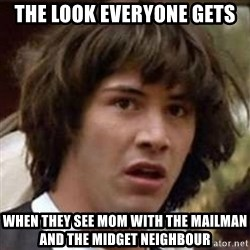 Conspiracy Keanu - The look everyone gets When they see mom with the mailman and the midget neighbour