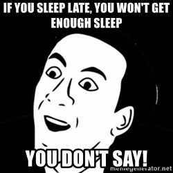 you don't say meme - if you sleep late, you won't get enough sleep you don't say!