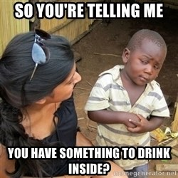skeptical black kid - so you're telling me you have something to drink inside?