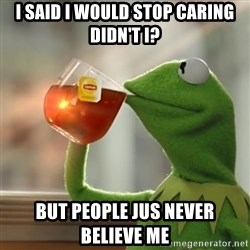 Kermit The Frog Drinking Tea - I said I would stop caring didn't I? But people jus never believe me