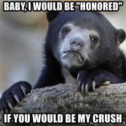 """Confession Bear - baby, I would be """"honored"""" if you would be my crush"""