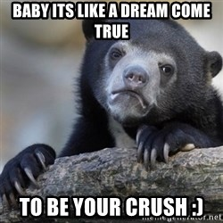 Confession Bear - baby its like a dream come true to be your crush :)