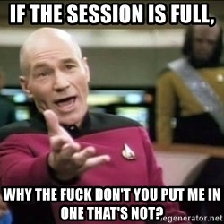 Why the fuck - If the session is full, why the fuck don't you put me in one that's not?